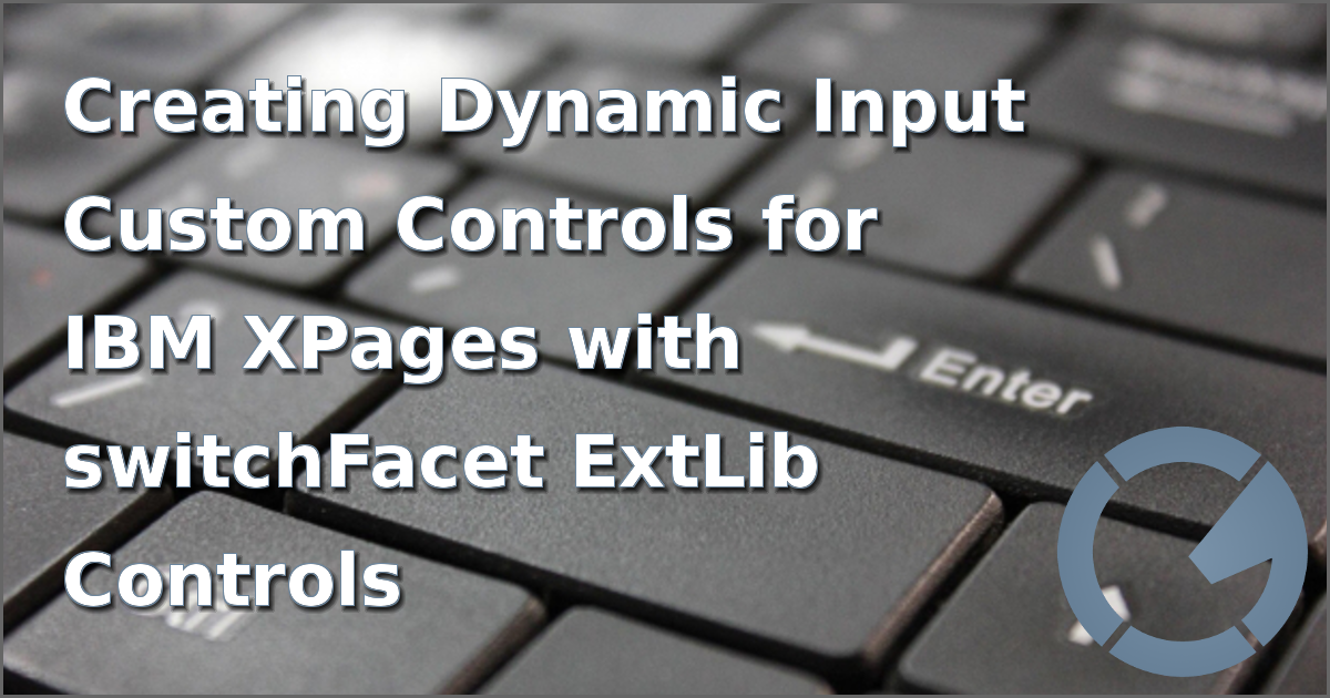 Creating Dynamic Input Custom Controls for IBM XPages with switchFacet ExtLib Controls