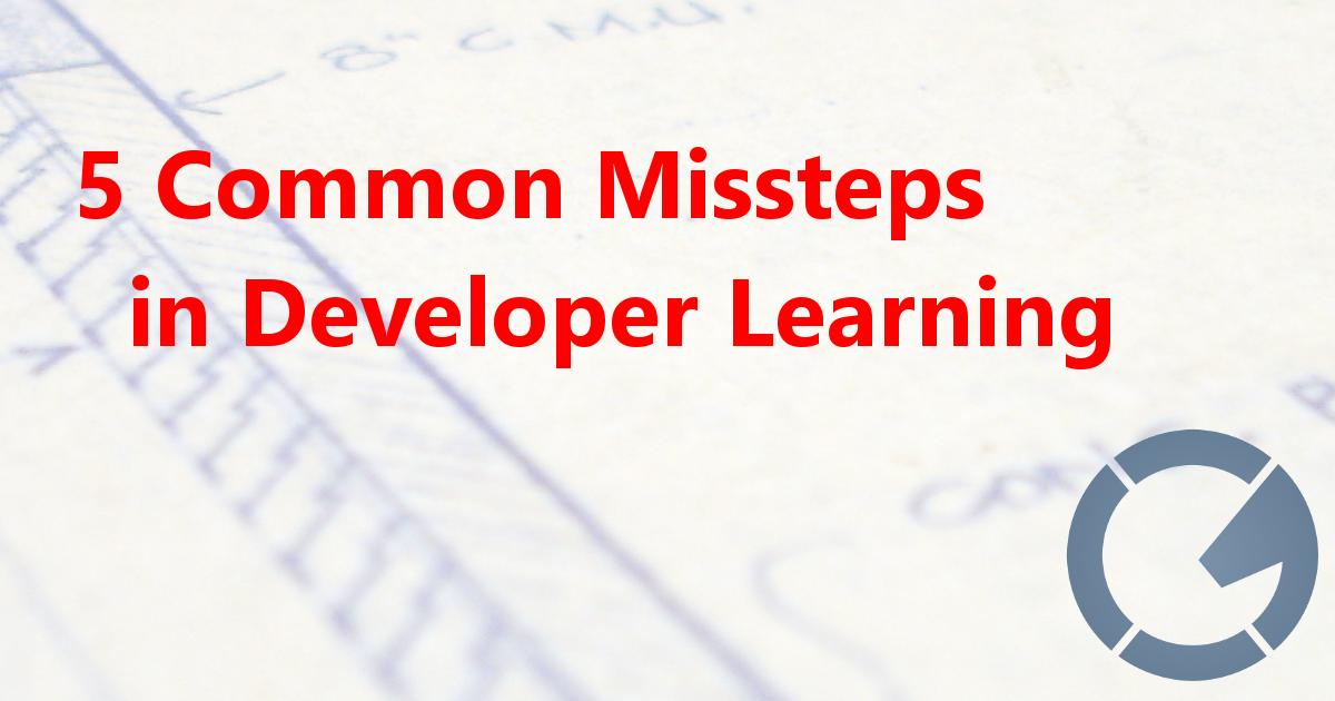5 Common Missteps in Developer Learning